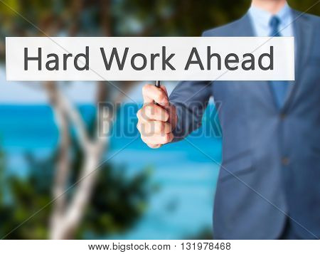 Hard Work Ahead - Businessman Hand Holding Sign
