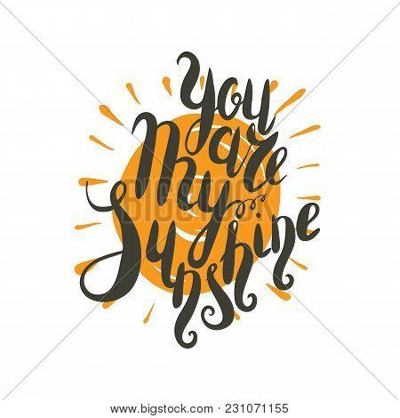 Lettering, Message: You Are My Sunshine. Hand Drawn Vector Illustration, Brushpen. Handlettering Rom