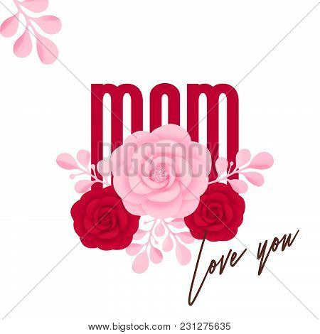 Happy Mother's Day. Mom, Love You, Pink And Red Decorative Flowers.