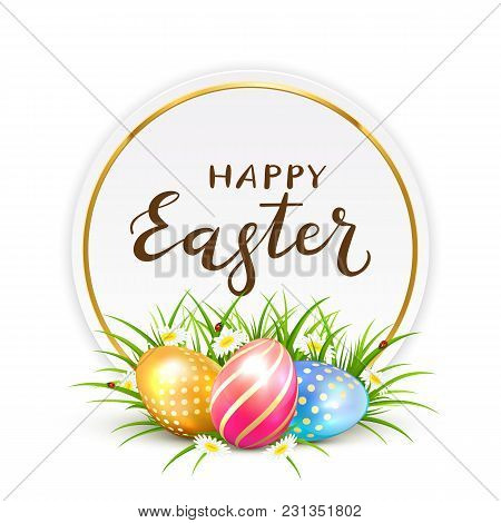 Three Colorful Easter Eggs In Grass With Flowers. Round Card And Lettering Happy Easter, Illustratio