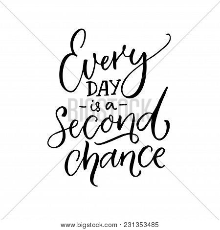 Every Day Is A Second Chance. Inspirational Quote About Life. Black Calligraphy Isolated On White Ba