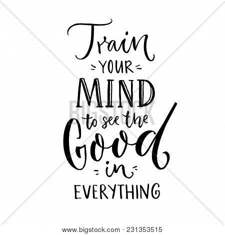 Train Your Mind To See The Good In Everything. Inspirational Quote About Positive Thinking. Black Le