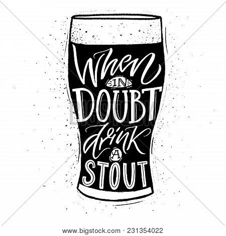 When In Doubt, Drink A Stout. Funny Inspirational Quote About Beer With Hand Lettering For Pubs, Bar