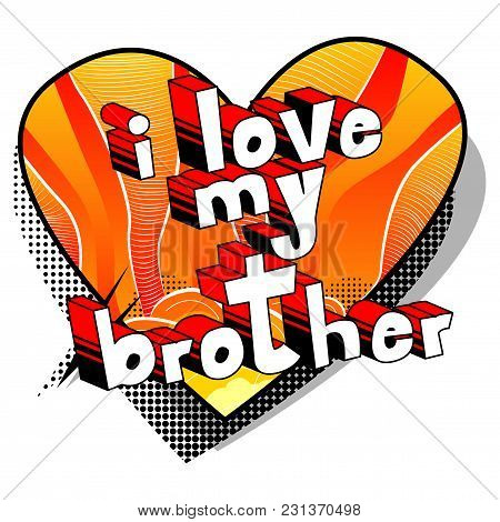 I Love My Brother - Comic Book Style Phrase On Abstract Background.