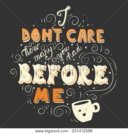 I Don't Care How Many You Had Before Me, Hand Drawn Poster Design With Hand Lettering, Vector Illust