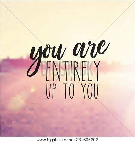 Quote - you are entirely up to you