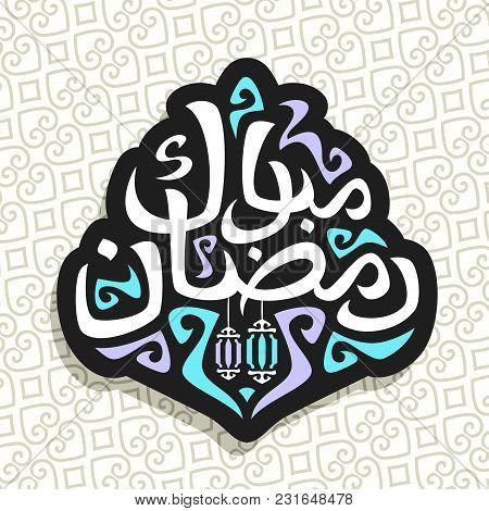 Vector Logo For Muslim Greeting Calligraphy Ramadan Mubarak, Black Sign With Original Brush Typeface