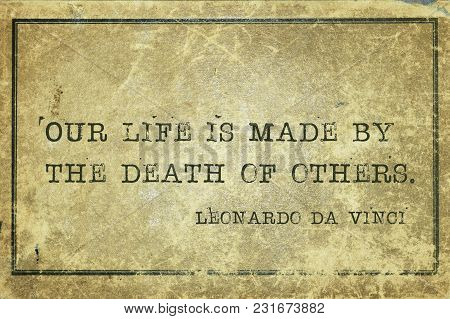 Our Life Is Made By The Death Of Others - Ancient Italian Artist Leonardo Da Vinci Quote Printed On