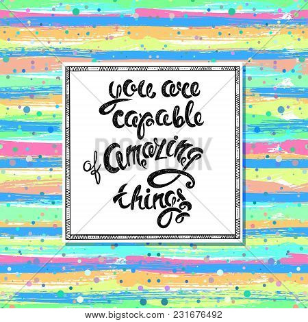 You Are Capable Of Amazing Things, Vector Hand Drawn Letters Eps10