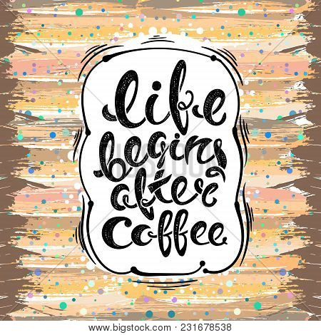 Life Begins After Coffee.vector Hand Drawn Letters On The Background Brush Strokes, Grunge Style Eps