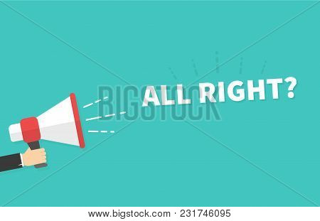Male Hand Holding Megaphone With All Right Speech Bubble. Loudspeaker. Banner For Business, Marketin