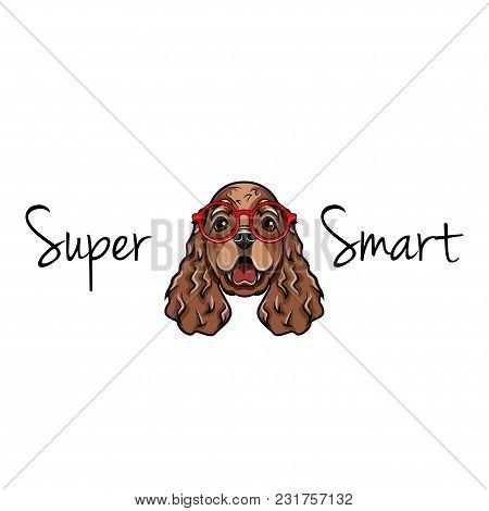 Cocker Spaniel In Smart Glasses. Dog Geek. Dog Breed. Super Smart Inscription. Vector Illustration.