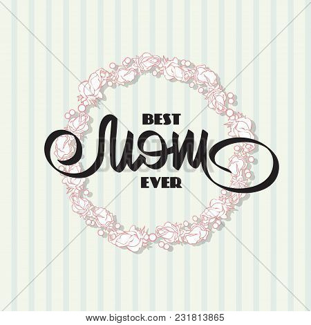 Best Mom Ever. Greeting Card With  Flowers Wreath. Handwritten Lettering And Roses Made Of Handdrawn