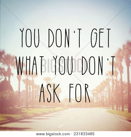 Quote - You don't get what you don't ask for