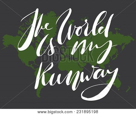 The World Is My Runway. Motivation Quote. Hand Lettering For Your Design: Posters, T-shirt
