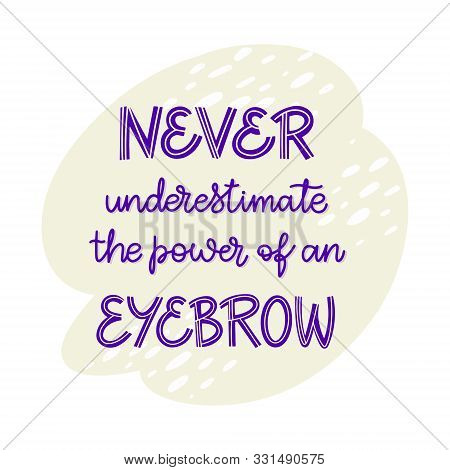 Never Underestimate The Power Of An Eyebrow. Hand Drawn Lettering Composition For A Brow Bar, Poster