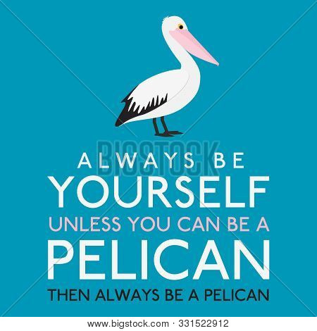 Always Be Yourself Unless You Can Be A Pelican In Vector Format.