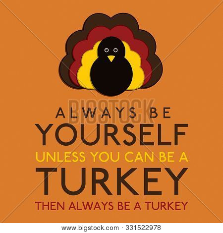 Always Be Yourself Unless You Can Be A Turkey In Vector Format.