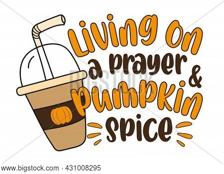 Living On A Prayer And Pumpkin Spice - Autumnal Saying With Pumpkin Spice Latte.