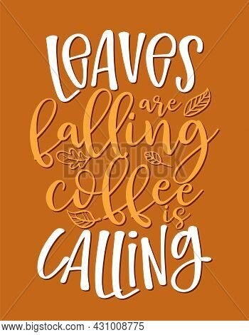 Leaves Are Falling, Coffee Is Calling - Autumn Quote. Good For Restaurants, Bar, Posters, Greeting C