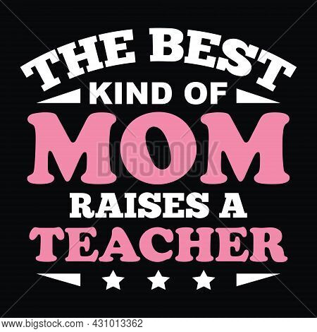 The Best Kind Of Mom Raises A Teacher. Trendy T-shirt Design For Teacher's Mom - Print Ready Vector