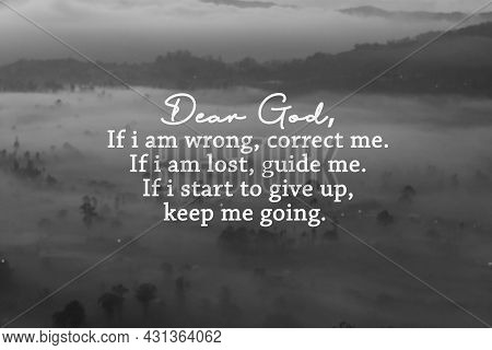 Dear God, If I Am Wrong, Correct Me. If I Am Lost, Guide Me. If I Start To Give Up, Keep Me Going. M