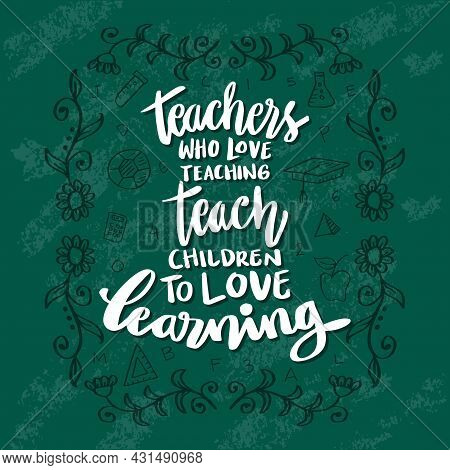Teachers Who Love Teaching Teach Children To Love Learning. Teacher's Day. Education Quote.