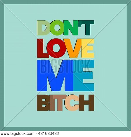 Don't Love Me Bitch Vector Typography Design. Girls T-shirt Typography Design.