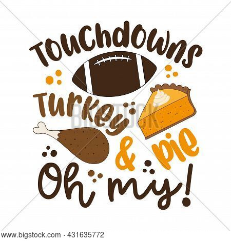 Touchdowns Turkey And Pie Oh My - Funny Saying For Thanksgiving. Good For T Shirt Print, Poster, Car