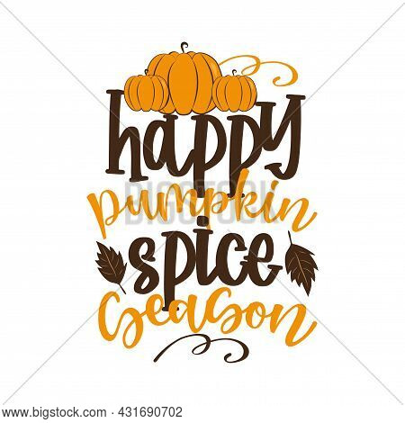 Happy Pumpkin Spice Season- Funny Autumnal Saying With Pumpkins And Leaves. Good For Greeting Card,