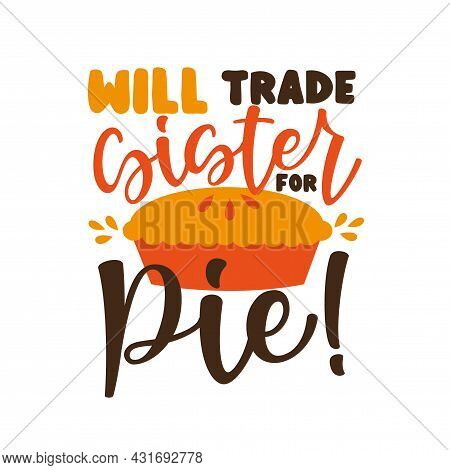 Will Trade Sister For Pie!- Funny Saying  With Pumpkin Pie. Good For T Shirt Print, Poster, Textile