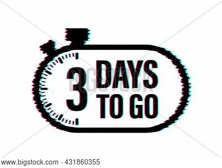 3 Days To Go. Countdown Timer. Clock Icon. Time Glitch Icon. Count Time Sale. Vector Stock Illustrat