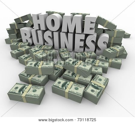 Home Business 3d words surrounded by stacks and piles of money to illustrate earning potential of starting or launching your own new company or venture