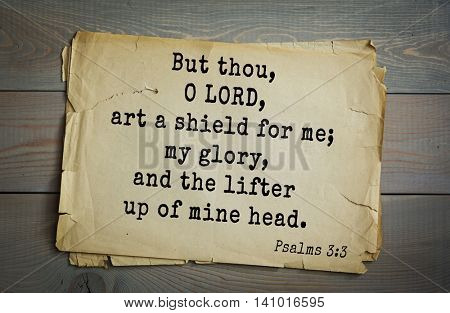 Top 500 Bible verses. But thou, O LORD, art a shield for me; my glory, and the lifter up of mine head.