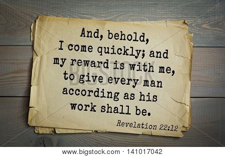 Top 500 Bible verses. And, behold, I come quickly; and my reward is with me, to give every man according as his work shall be. 