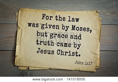 Top 500 Bible verses. For the law was given by Moses, but grace and truth came by Jesus Christ. John 1:17