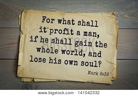 Top 500 Bible verses. For what shall it profit a man, if he shall gain the whole world, and lose his own soul?   Mark 8:36