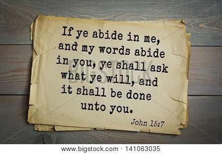 Top 500 Bible verses. If ye abide in me, and my words abide in you, ye shall ask what ye will, and it shall be done unto you.  