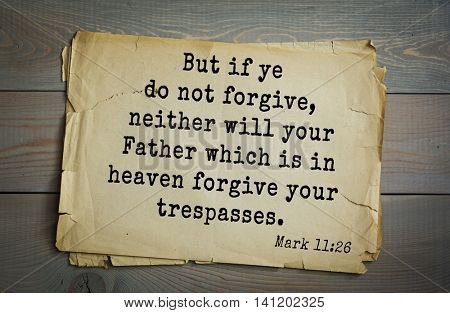 Top 500 Bible verses. But if ye do not forgive, neither will your Father which is in heaven forgive your trespasses.  Mark 11:26