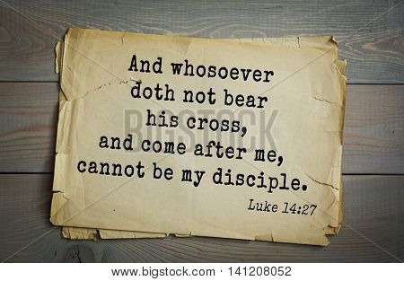 Top 500 Bible verses. And whosoever doth not bear his cross, and come after me, cannot be my disciple.