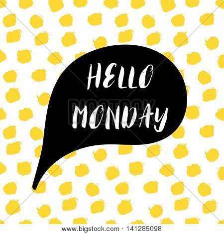 Speech bubble with text Hello Monday. Lettering motivation quote on yellow polka dot background, painted by brush. Vector illustration for tshirt, card, banner, poster, social media