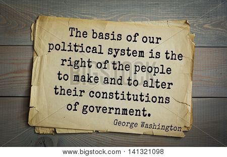 American President George Washington (1732-1799) quote. The basis of our political system is the right of the people to make and to alter their constitutions of government.
