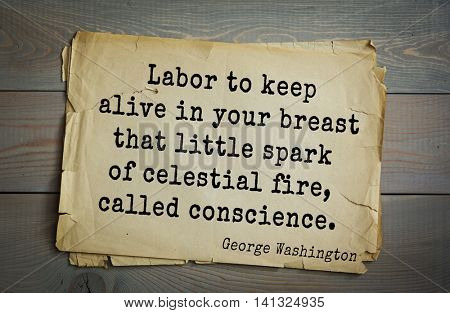 American President George Washington (1732-1799) quote.  Labor to keep alive in your breast that little spark of celestial fire, called conscience.
