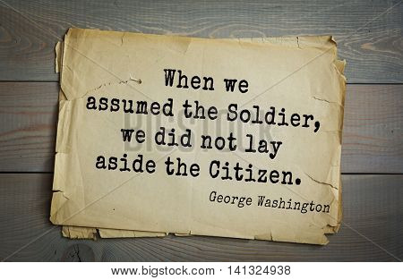 American President George Washington (1732-1799) quote.  When we assumed the Soldier, we did not lay aside the Citizen.