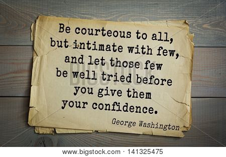 American President George Washington (1732-1799) quote.  Be courteous to all, but intimate with few, and let those few be well tried before you give them your confidence.