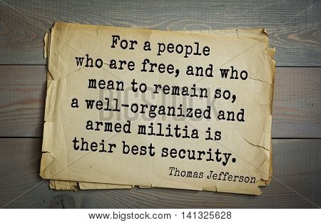 American President Thomas Jefferson (1743-1826) quote.For a people who are free, and who mean to remain so, a well-organized and armed militia is their best security.