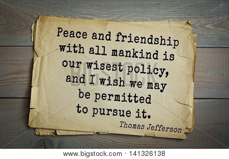 American President Thomas Jefferson (1743-1826) quote.Peace and friendship with all mankind is our wisest policy, and I wish we may be permitted to pursue it.