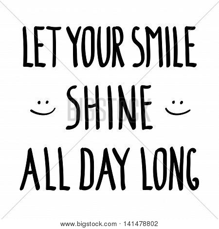 Let your smile shine all day long inspirational inscription doodle. Motivational background. Motivation graphic style letter for banner print t shirt or poster. Funny lifestyle. Vector illustration