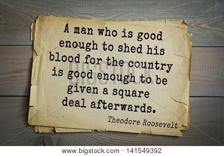 American President Theodore Roosevelt (1858-1919) quote.A man who is good enough to shed his blood for the country is good enough to be given a square deal afterwards.