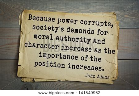 American president John Adams (1753-1826) quote.Because power corrupts, society's demands for moral authority and character increase as the importance of the position increases.